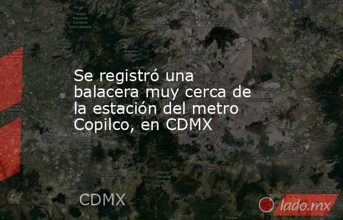 Se registró una balacera muy cerca de la estación del metro Copilco, en CDMX. Noticias en tiempo real