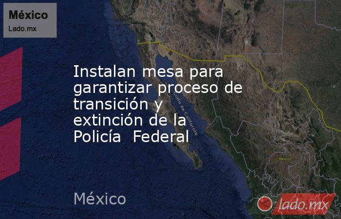 Instalan mesa para garantizar proceso de transición y extinción de la Policía  Federal. Noticias en tiempo real
