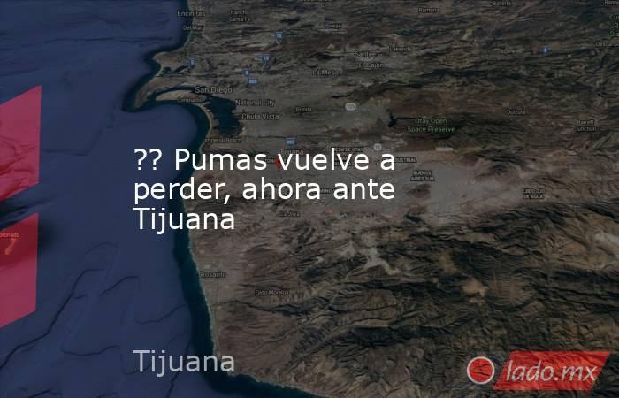 ?? Pumas vuelve a perder, ahora ante Tijuana. Noticias en tiempo real