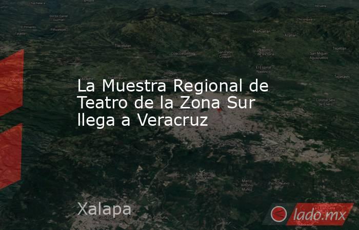 La Muestra Regional de Teatro de la Zona Sur llega a Veracruz. Noticias en tiempo real