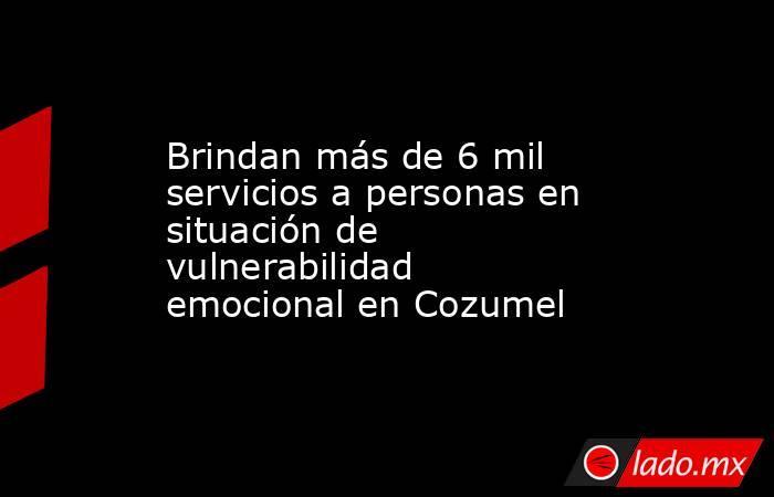 Brindan más de 6 mil servicios a personas en situación de vulnerabilidad emocional en Cozumel. Noticias en tiempo real