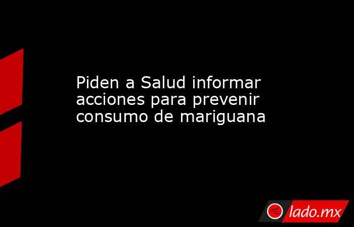 Piden a Salud informar acciones para prevenir consumo de mariguana. Noticias en tiempo real