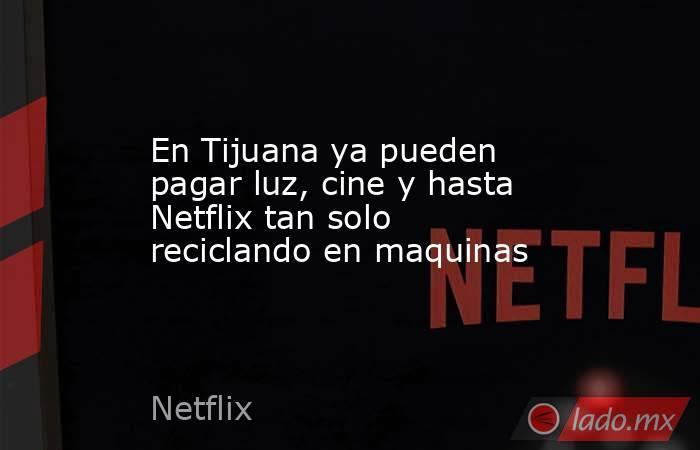 En Tijuana ya pueden pagar luz, cine y hasta Netflix tan solo reciclando en maquinas. Noticias en tiempo real
