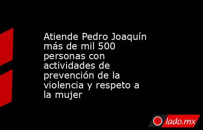 Atiende Pedro Joaquín más de mil 500 personas con actividades de prevención de la violencia y respeto a la mujer. Noticias en tiempo real