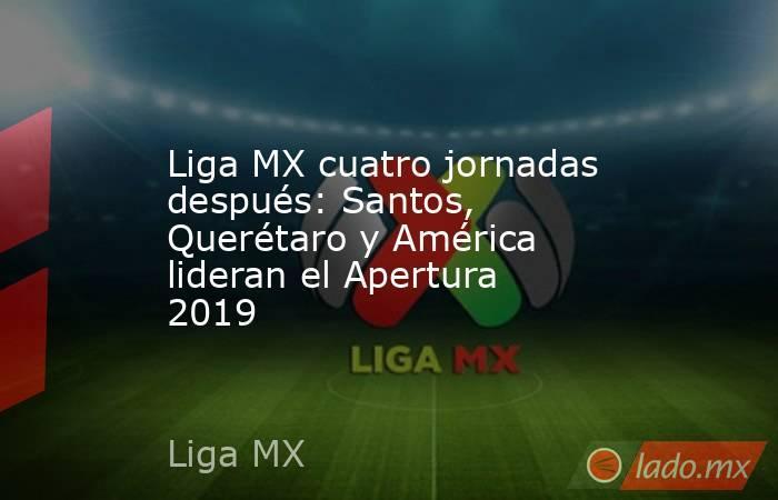 Liga MX cuatro jornadas después: Santos, Querétaro y América lideran el Apertura 2019. Noticias en tiempo real