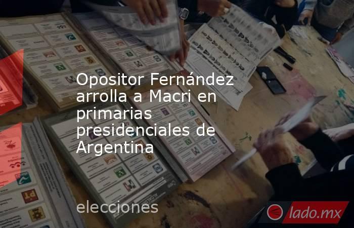 Opositor Fernández arrolla a Macri en primarias presidenciales de Argentina. Noticias en tiempo real
