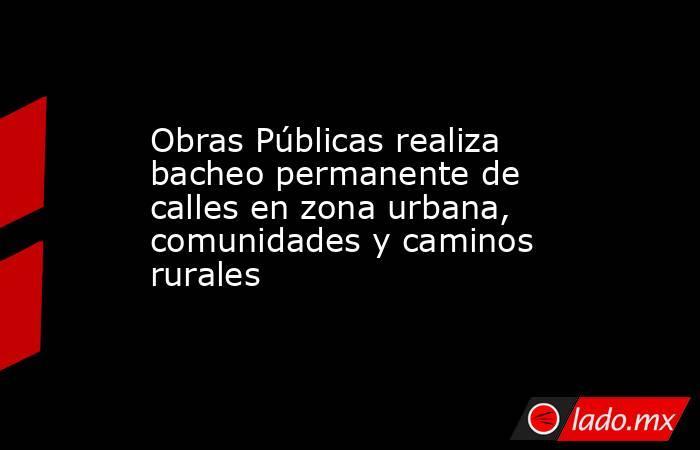 Obras Públicas realiza bacheo permanente de calles en zona urbana, comunidades y caminos rurales. Noticias en tiempo real