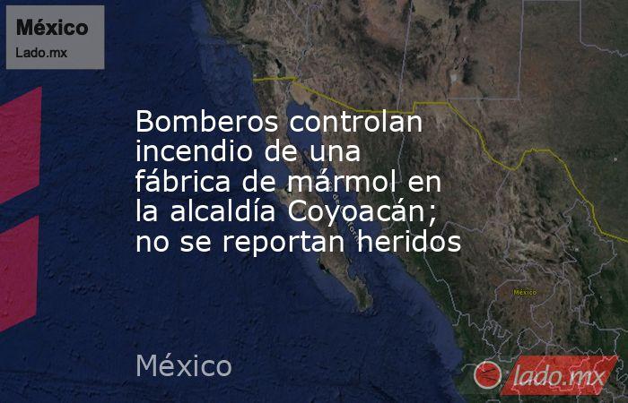 Bomberos controlan incendio de una fábrica de mármol en la alcaldía Coyoacán; no se reportan heridos. Noticias en tiempo real