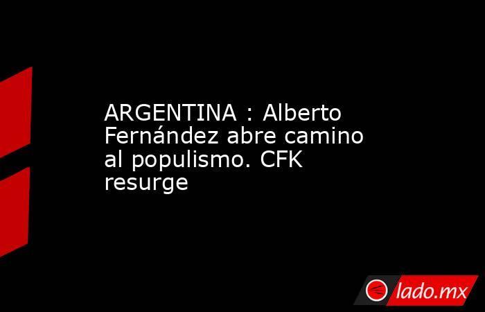 ARGENTINA : Alberto Fernández abre camino al populismo. CFK resurge. Noticias en tiempo real