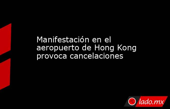 Manifestación en el aeropuerto de Hong Kong provoca cancelaciones. Noticias en tiempo real