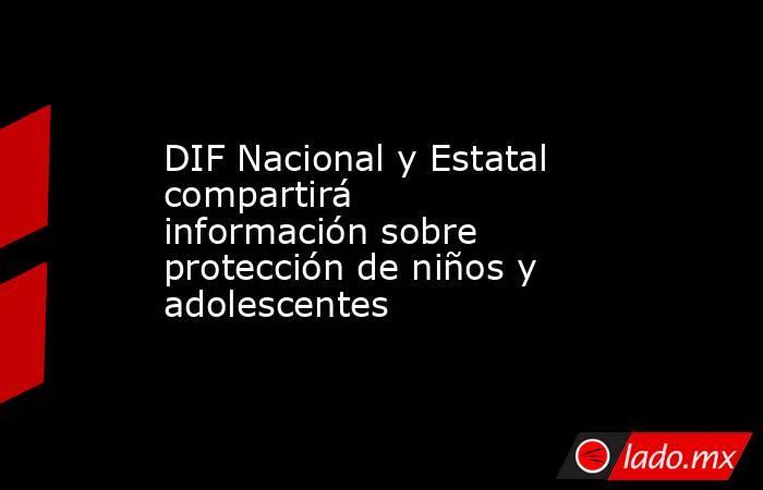 DIF Nacional y Estatal compartirá información sobre protección de niños y adolescentes. Noticias en tiempo real