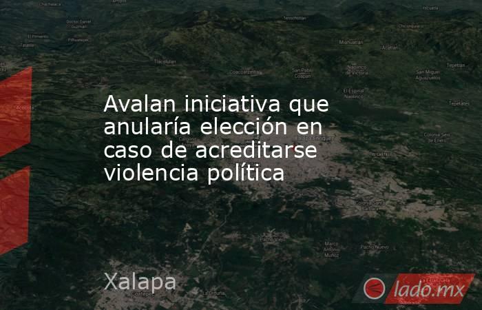 Avalan iniciativa que anularía elección en caso de acreditarse violencia política. Noticias en tiempo real