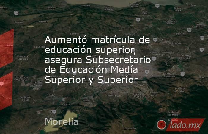 Aumentó matrícula de educación superior, asegura Subsecretario de Educación Medía Superior y Superior. Noticias en tiempo real
