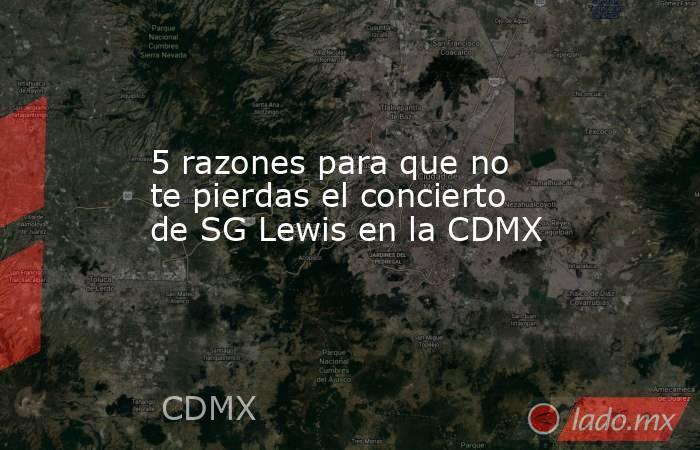 5 razones para que no te pierdas el concierto de SG Lewis en la CDMX. Noticias en tiempo real
