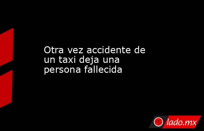 Otra vez accidente de un taxi deja una persona fallecida. Noticias en tiempo real