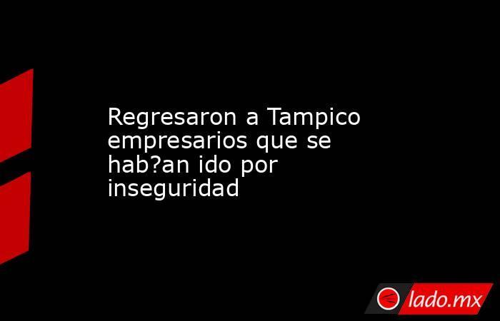 Regresaron a Tampico empresarios que se hab?an ido por inseguridad. Noticias en tiempo real