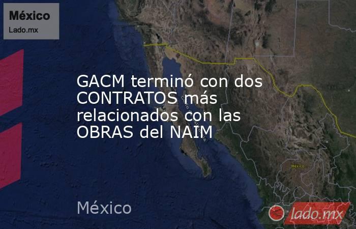 GACM terminó con dos CONTRATOS más relacionados con las OBRAS del NAIM. Noticias en tiempo real