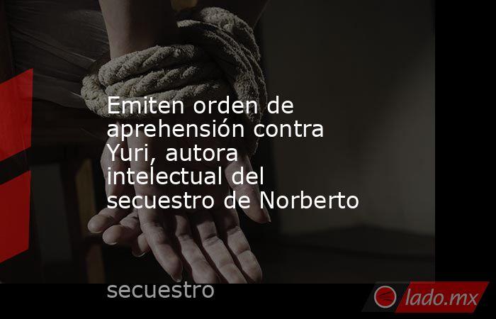 Emiten orden de aprehensión contra Yuri, autora intelectual del secuestro de Norberto. Noticias en tiempo real