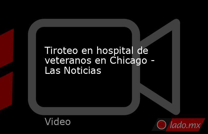 Tiroteo en hospital de veteranos en Chicago - Las Noticias. Noticias en tiempo real