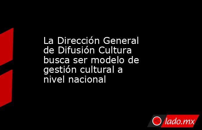 La Dirección General de Difusión Cultura busca ser modelo de gestión cultural a nivel nacional. Noticias en tiempo real