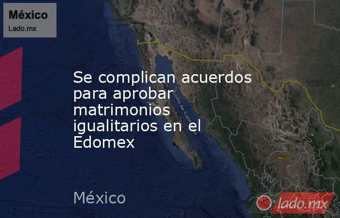 Se complican acuerdos para aprobar matrimonios igualitarios en el Edomex. Noticias en tiempo real