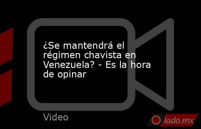 ¿Se mantendrá el régimen chavista en Venezuela? - Es la hora de opinar. Noticias en tiempo real