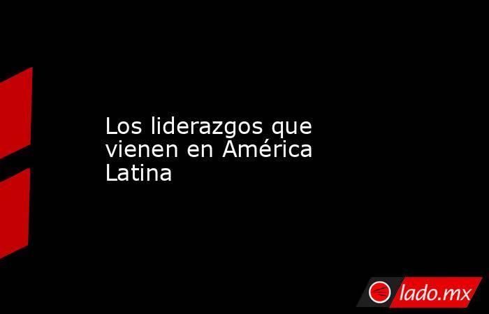 Los liderazgos que vienen en América Latina. Noticias en tiempo real