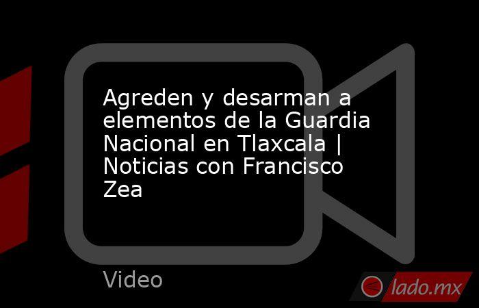 Agreden y desarman a elementos de la Guardia Nacional en Tlaxcala   Noticias con Francisco Zea. Noticias en tiempo real