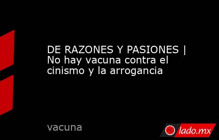 DE RAZONES Y PASIONES | No hay vacuna contra el cinismo y la arrogancia. Noticias en tiempo real