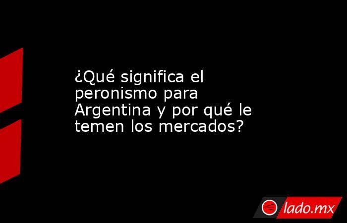 ¿Qué significa el peronismo para Argentina y por qué le temen los mercados?. Noticias en tiempo real