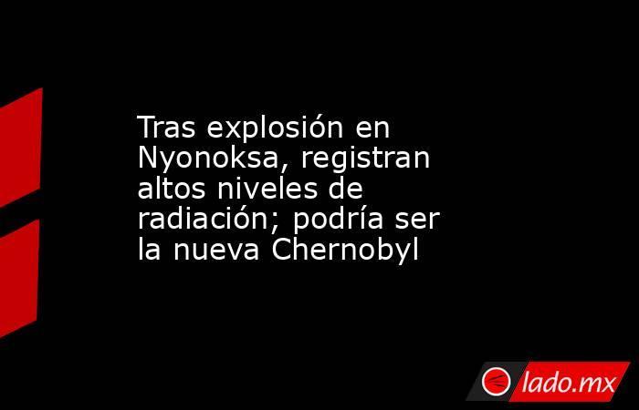 Tras explosión en Nyonoksa, registran altos niveles de radiación; podría ser la nueva Chernobyl. Noticias en tiempo real