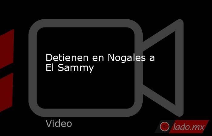 Detienen en Nogales a El Sammy. Noticias en tiempo real