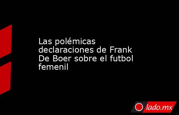 Las polémicas declaraciones de Frank De Boer sobre el futbol femenil. Noticias en tiempo real