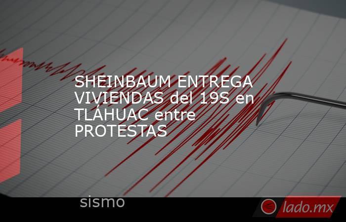SHEINBAUM ENTREGA VIVIENDAS del 19S en TLÁHUAC entre PROTESTAS. Noticias en tiempo real