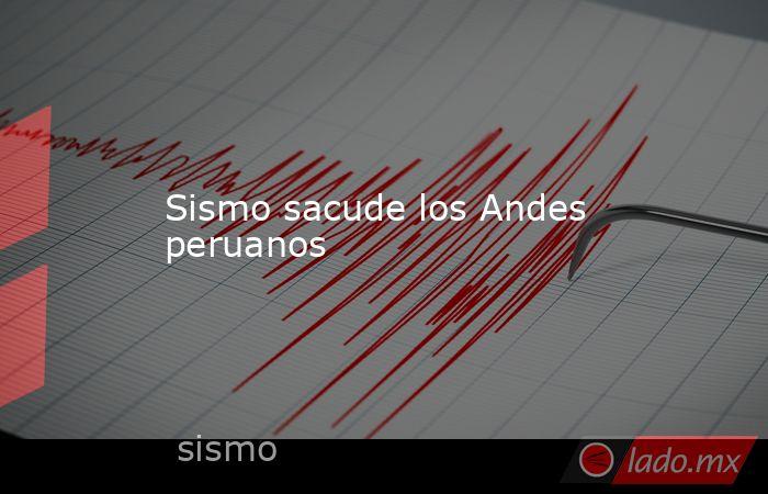Sismo sacude los Andes peruanos. Noticias en tiempo real