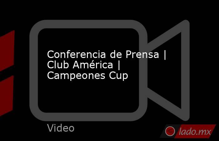 Conferencia de Prensa | Club América | Campeones Cup. Noticias en tiempo real