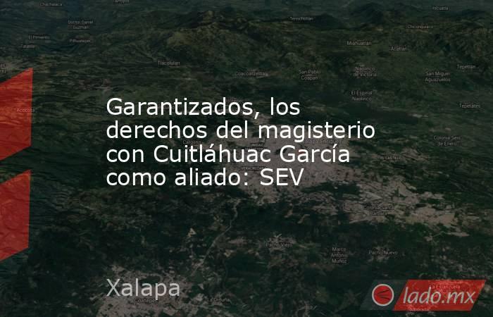 Garantizados, los derechos del magisterio con Cuitláhuac García como aliado: SEV. Noticias en tiempo real