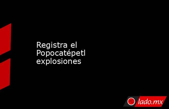 Registra el Popocatépetl explosiones. Noticias en tiempo real