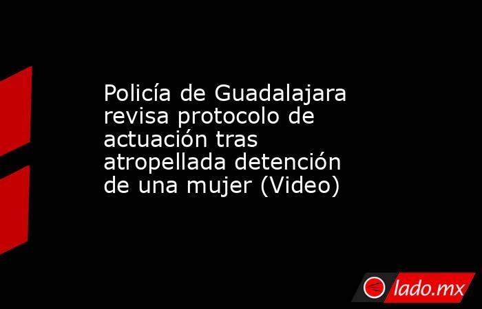 Policía de Guadalajara revisa protocolo de actuación tras atropellada detención de una mujer (Video). Noticias en tiempo real
