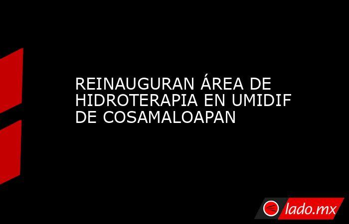 REINAUGURAN ÁREA DE HIDROTERAPIA EN UMIDIF DE COSAMALOAPAN. Noticias en tiempo real