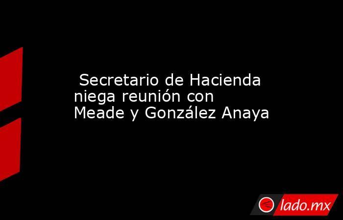Secretario de Hacienda niega reunión con Meade y González Anaya. Noticias en tiempo real