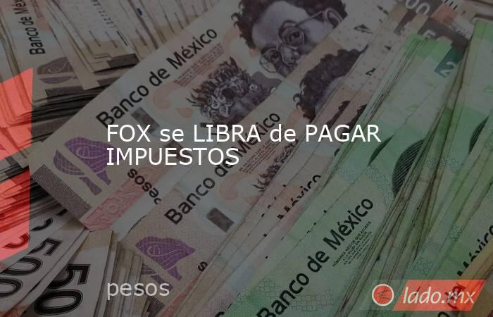 FOX se LIBRA de PAGAR IMPUESTOS. Noticias en tiempo real