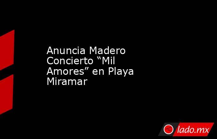 """Anuncia Madero Concierto """"Mil Amores"""" en Playa Miramar. Noticias en tiempo real"""