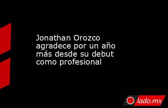 Jonathan Orozco agradece por un año más desde su debut como profesional . Noticias en tiempo real