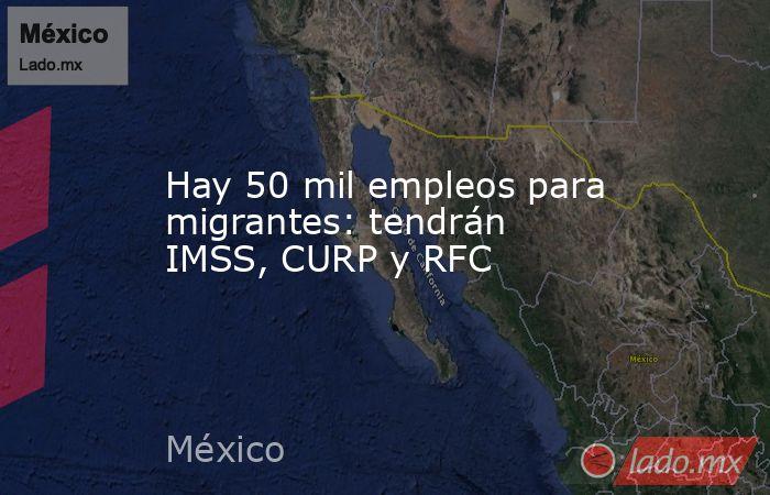 Hay 50 mil empleos para migrantes: tendrán IMSS, CURP y RFC. Noticias en tiempo real