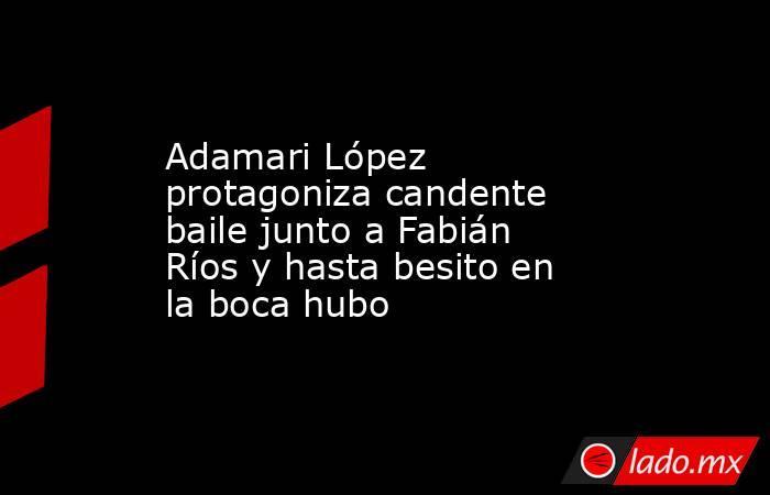 Adamari López protagoniza candente baile junto a Fabián Ríos y hasta besito en la boca hubo. Noticias en tiempo real