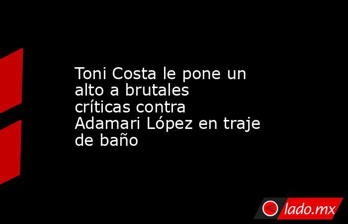 Toni Costa le pone un alto a brutales críticas contra Adamari López en traje de baño. Noticias en tiempo real