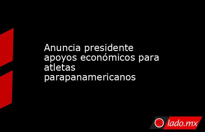 Anuncia presidente apoyos económicos para atletas parapanamericanos. Noticias en tiempo real