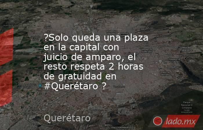 ?Solo queda una plaza en la capital con juicio de amparo, el resto respeta 2 horas de gratuidad en #Querétaro ?. Noticias en tiempo real