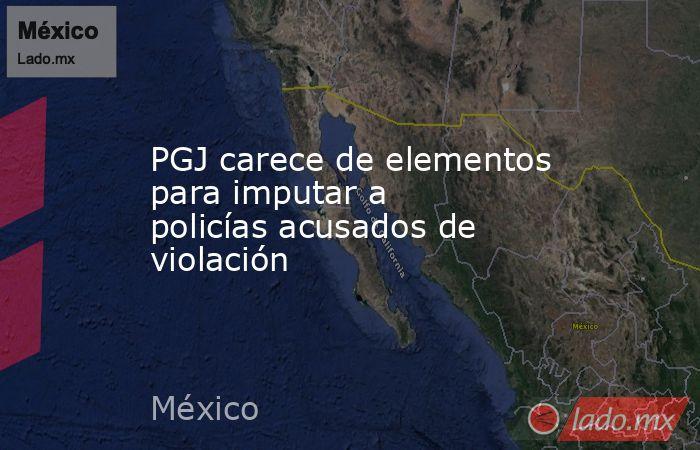 PGJ carece de elementos para imputar a policías acusados de violación. Noticias en tiempo real